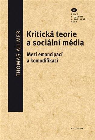 Kritická teorie a sociální média:Mezi emancipací a komodifikací - Thomas Allmer | Booksquad.ink