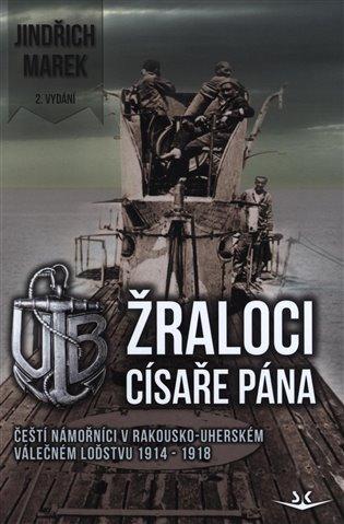 Žraloci císaře pána:Čeští námořníci v rakousko-uherském válečném loďstvu 1914-1918 - Jindřich Marek   Replicamaglie.com