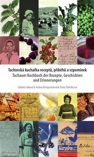 Tachovská kuchařka receptů, příběhů a vzpomínek:Tachauer Kochbuch der Rezepte, Geschichten unad Erinnerungen - Gabriela Fatková,   Booksquad.ink