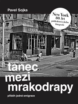 Tanec mezi mrakodrapy:Příběh jedné emigrace a New York 80. let pohledem českého fotografa - Pavel Sojka | Booksquad.ink