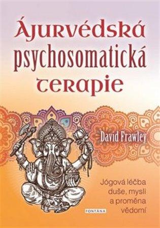 Ájurvédská psychosomatická terapie:Jógová léčba duše, mysli a proměna vědomí - David Frawley | Booksquad.ink