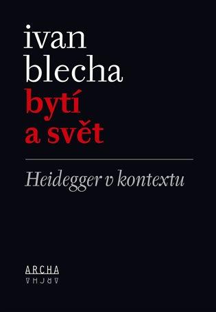 Bytí a svět:Heidegger v kontextu - Ivan Blecha | Booksquad.ink