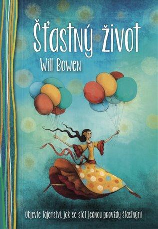 Šťastný život:Objevte tajemství, jak se stát jednou provždy šťastnými - Will Bowen | Booksquad.ink