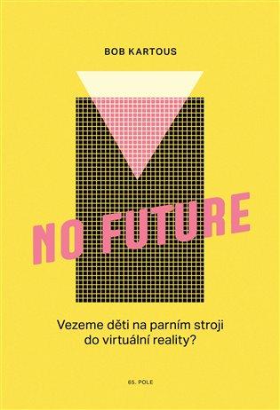 No Future:Vezeme děti na parním stroji do virtuální reality? - Bohumil Kartous | Replicamaglie.com
