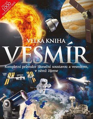 Velká kniha Vesmír:Kompletní průvodce Sluneční soustavou a vesmírem, v němž žijeme - - | Booksquad.ink