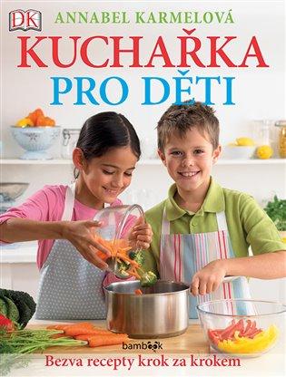 Kuchařka pro děti - Bezva recepty krok za krokem:Už umím vařit jako maminka! - Annabel Karmelová | Booksquad.ink