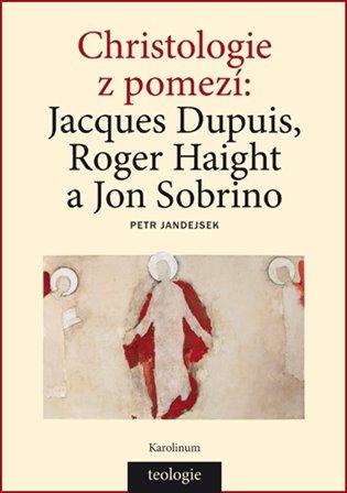 Christologie z pomezí:Jacques Dupuis, Roger Haight a Jon Sobrino - Petr Jandejsek | Booksquad.ink