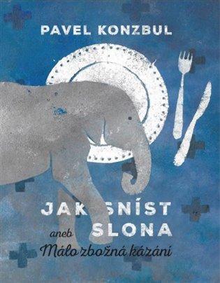 Jak sníst slona:aneb Málo zbožná kázání - Pavel Konzbul | Booksquad.ink
