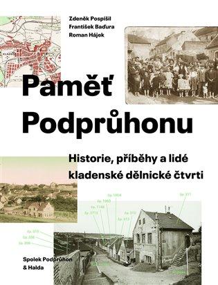 Paměť Podprůhonu:Historie, příběhy a lidé kladenské dělnické čtvrti - Zdeněk Pospíšil, | Booksquad.ink