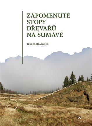 Zapomenuté stopy dřevařů na Šumavě - Tereza Blažková   Booksquad.ink