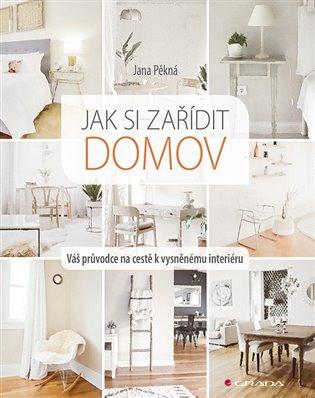Jak si zařídit domov:Váš průvodce na cestě k vysněnému interiéru - Jana Pěkná | Booksquad.ink