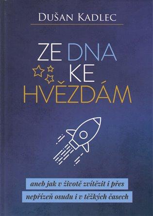 Ze dna ke hvězdám aneb jak v životě zvítězit i přes nepřízeň osudu i v těžkých časech - Dušan Kadlec | Booksquad.ink