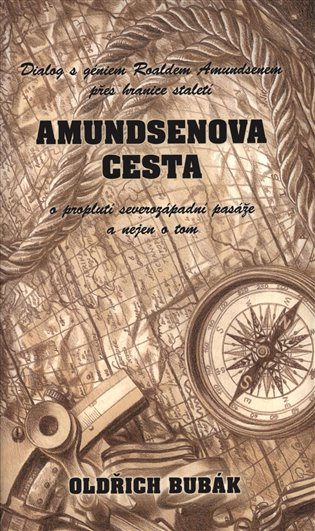 Amundsenova cesta: Dialog s géniem Roaldem Amundsenem přes hranice století o proplutí severozápadní pasáže a nejen o tom - Oldřich Bubák | Booksquad.ink
