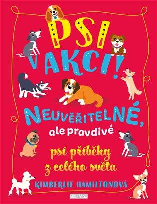 Psi v akci!:Neuvěřitelné, ale pravdivé psí příběhy z celého světa - Kimberlie Hamiltonová | Booksquad.ink