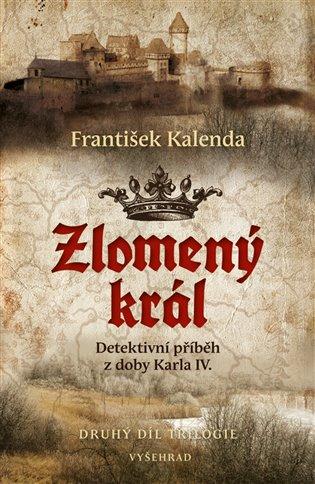 Zlomený král:Detektivní příběh z doby Karla IV. 2. díl trilogie - František Kalenda | Booksquad.ink