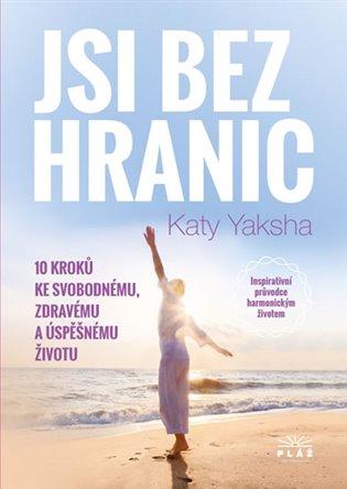 Jsi bez hranic:10 kroků ke svobodnému, zdravému a úspěšnému životu - Katy Yaksha | Booksquad.ink