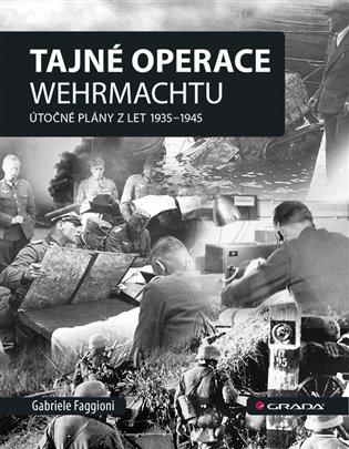 Tajné operace Wehrmachtu:Útočné plány z let 1939–1945 - Gabrielle Faggioni | Booksquad.ink