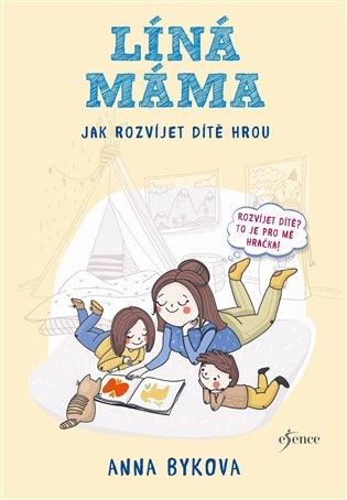 Líná máma - Jak rozvíjet dítě hrou - Anna Bykovová | Booksquad.ink