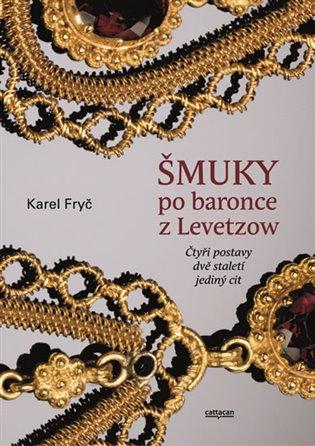 Šmuky po baronce z Levetzow:Čtyři postavy,dvě staletí,jeden cit - Karel Fryč | Booksquad.ink