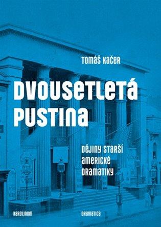 Dvousetletá pustina:Dějiny starší americké dramatiky - Tomáš Kačer | Booksquad.ink
