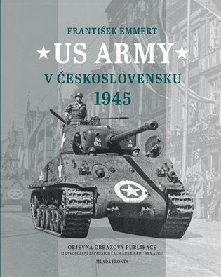 US Army v Československu 1945:Objevná obrazová publikace o osvobození západních Čech americkou armádou - František Emmert | Booksquad.ink