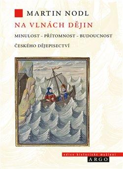 Obálka titulu Na vlnách dějin: minulost, přítomnost a budoucnost českého dějepisectví