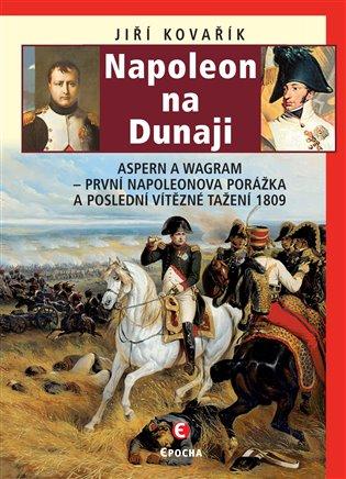 Napoleon na Dunaji:Aspern a Wagram První Napoleonova porážka a poslední vítězné tažení 1809 - Jiří Kovařík   Booksquad.ink