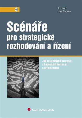 Scénáře pro strategické rozhodování a řízení:Jak se efektivně vyrovnat s budoucími hrozbami a příležitostmi - Jiří Fotr, | Booksquad.ink