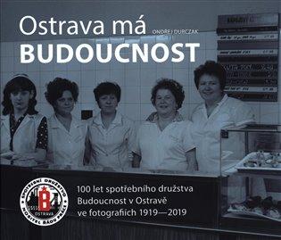 Ostrava má Budoucnost:100 let spotřebního družstva Budoucnost v Ostravě ve fotografiích 1919-2019 - Ondřej Durczak | Booksquad.ink
