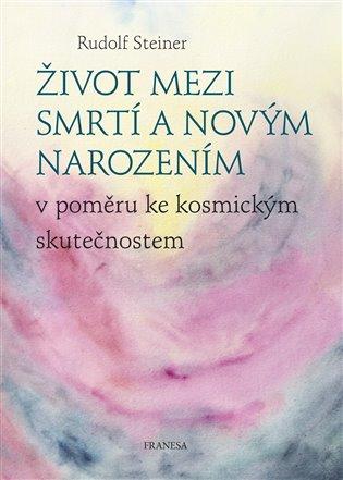 Život mezi smrtí a novým narozením:v poměru ke kosmickým skutečnostem - Rudolf Steiner | Booksquad.ink