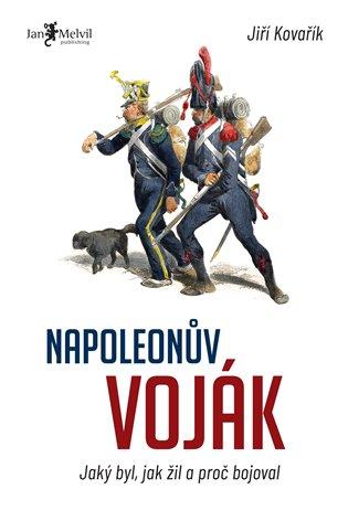 Napoleonův voják:Jaký byl, jak žil a proč bojoval - Jiří Kovařík | Booksquad.ink
