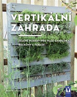 Vertikální zahrada. zelené nápady pro malé zahrádky, balkony a terasy - Martin Staffler