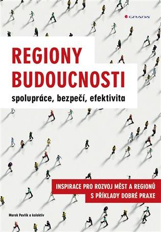 Regiony budoucnosti - spolupráce, bezpečí, efektivita:Inspirace pro rozvoj měst a regionů s příklady dobré praxe - Marek Pavlík, | Booksquad.ink