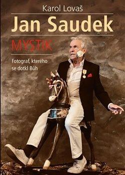 Obálka titulu Jan Saudek: Mystik. Fotograf, kterého se dotkl Bůh