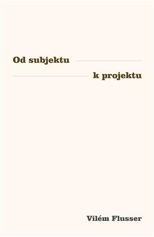 Od subjektu k projektu - Vilém Flusser | Booksquad.ink
