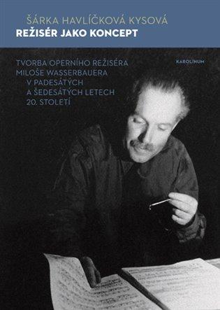 Režisér jako koncept:Tvorba operního režiséra Miloše Wasserbauera v padesátých a šedesátých letech 20. století - Šárka Havlíčková Kysová | Booksquad.ink