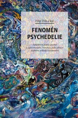 Fenomén psychedelie:Subjektivní popisy zážitků z experimentální intoxikace psilocybinem doplněné pohledy výzkumníků - Filip Tylš (ed.) | Booksquad.ink