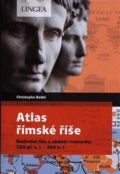Atlas římské říše. Budování říše a období rozmachu: 300 př. n. l. – 200 n. l. - Christophe Badel
