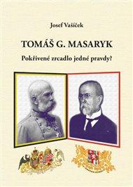Tomáš G. Masaryk.  Pokřivené zrcadlo jedné pravdy?