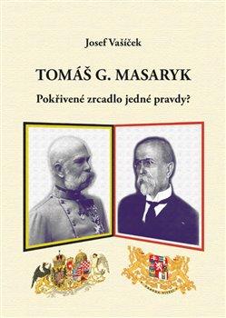 Obálka titulu Tomáš G. Masaryk.  Pokřivené zrcadlo jedné pravdy?