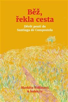 Běž, řekla cesta. Devět poutí do Santiaga de Compostela - Markéta Bidlasová, kolektiv