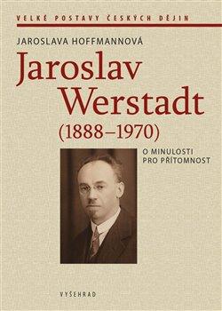 Obálka titulu Jaroslav Werstadt (1888-1970). O minulosti pro přítomnost
