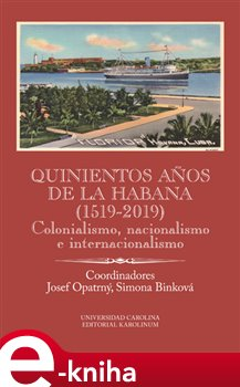 Quinientos anos de La Habana (1519-2019). Colonialismo, nacionalismo e internacionalismo - Simona Binková, Josef Opatrný