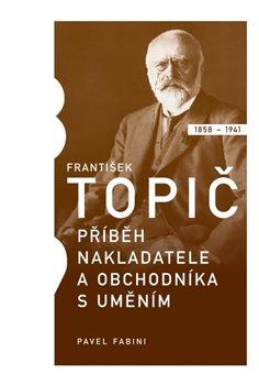 František Topič - příběh nakladatele a obchodníka s uměním