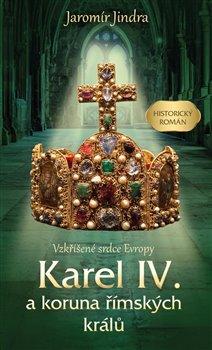 Obálka titulu Karel IV. a koruna římských králů - Vzkříšené srdce Evropy