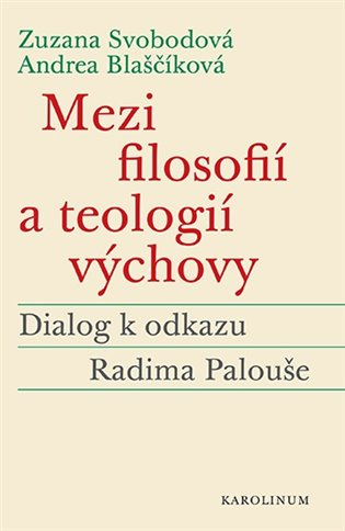 Andrea Blaščíková, Zuzana Svobodová – Mezi filosofií a teologií výchovy, Dialog k odkazu Radima Palouše