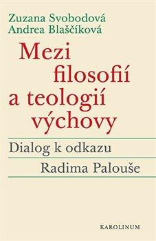 Mezi filosofií a teologií výchovy. Dialog k odkazu Radima Palouše - Zuzana Svobodová, Andrea Blaščíková