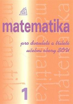 Obálka titulu Matematika pro dvouleté a tříleté učební obory SOU 1.díl